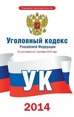 Коллектив авторов - Уголовный кодекс Российской Федерации. По состоянию на 1 сентября 2014 года