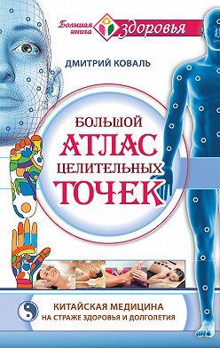 Дмитрий Коваль - Большой атлас целительных точек. Китайская медицина на страже здоровья и долголетия