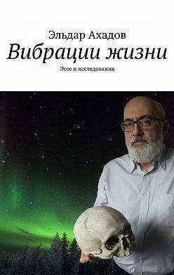 Эльдар Ахадов - Вибрации жизни. Эссе иисследования