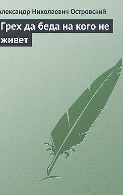 Александр Островский - Грех да беда на кого не живет
