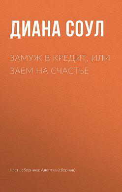 Диана Соул - Замуж в кредит, или Заем на счастье