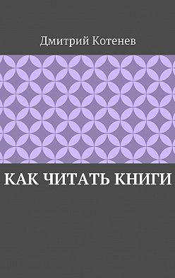 Дмитрий Котенев - Как читать книги