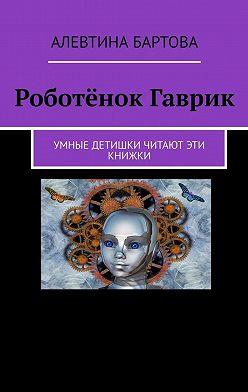 Алевтина Бартова - Роботёнок Гаврик. Умные детишки читают эти книжки