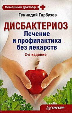 Геннадий Гарбузов - Дисбактериоз. Лечение и профилактика без лекарств