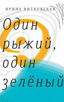 Ирина Витковская - Один рыжий, один зеленый. Повести и рассказы.