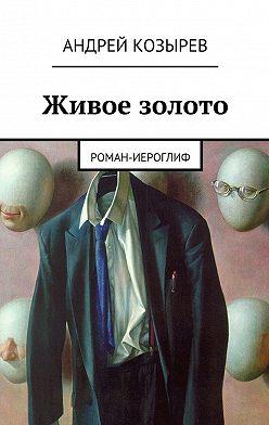 Андрей Козырев - Живое золото. Роман-иероглиф