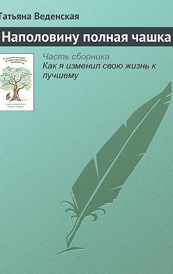 Татьяна Веденская - Наполовину полная чашка
