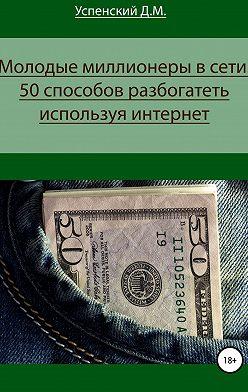 Дмитрий Успенский - Молодые миллионеры в сети. 50 способов разбогатеть, используя интернет