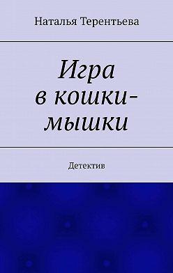 Наталья Терентьева - Игра вкошки-мышки. Детектив