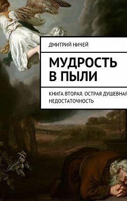 Дмитрий Ничей - Мудрость в пыли. Книга вторая. Острая душевная недостаточность