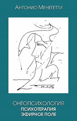 Антонио Менегетти - Онтопсихология. Психотерапия. Эфирное поле