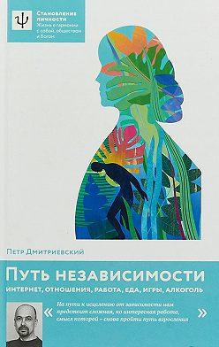 Петр Дмитриевский - Путь независимости. Интернет, отношения, работа, еда, игры, алкоголь
