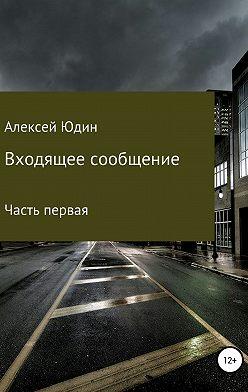 Алексей Юдин - Входящее сообщение. Часть первая