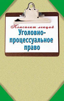 Unidentified author - Уголовно-процессуальное право: Конспект лекций