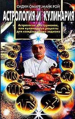 Сидни Омарр - Астрология и кулинария. Астрология для гурманов, или Кулинарные рецепты для каждого знака зодиака
