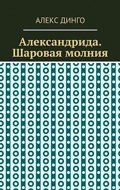 Алекс Динго - Александрида. Шаровая молния
