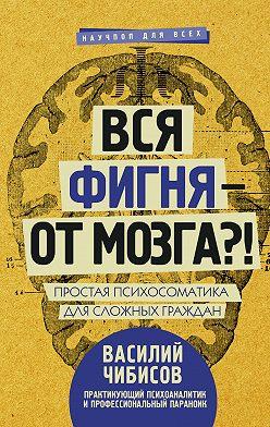 Василий Чибисов - Вся фигня – от мозга?! Простая психосоматика для сложных граждан