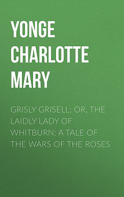 Charlotte Yonge - Grisly Grisell; Or, The Laidly Lady of Whitburn: A Tale of the Wars of the Roses