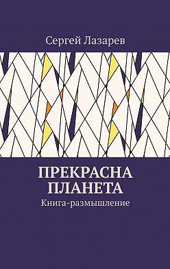 Сергей Лазарев - Прекрасна планета. Книга-размышление