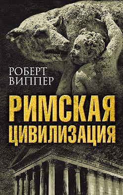 Роберт Виппер - Римская цивилизация