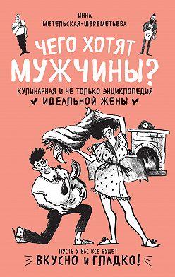 Инна Метельская-Шереметьева - Чего хотят мужчины? Кулинарная и не только энциклопедия идеальной жены