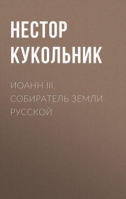 Нестор Кукольник - Иоанн III, собиратель земли Русской