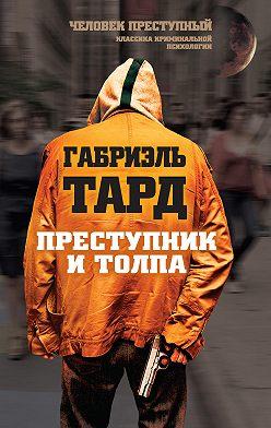 Габриэль Тард - Преступник и толпа (сборник)