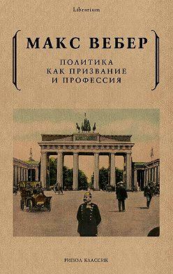 Макс Вебер - Политика как призвание и профессия