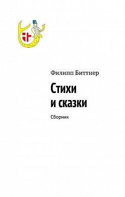 Филипп Биттнер - Стихи исказки. Сборник