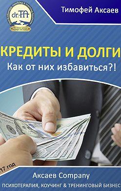 Тимофей Аксаев - Кредиты и долги. Как от них избавиться