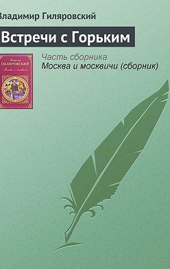 Владимир Гиляровский - Встречи с Горьким