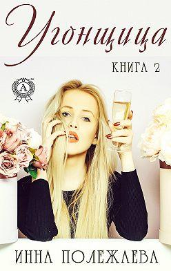 Инна Полежаева - Угонщица. Книга 2
