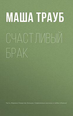 Маша Трауб - Счастливый брак