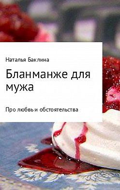 Наталья Баклина - Бланманже для мужа
