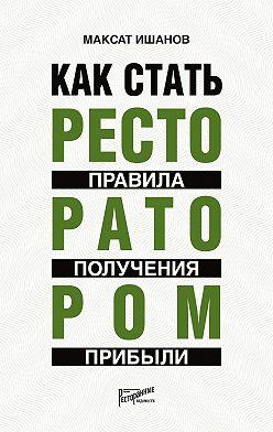 Максат Ишанов - Как стать ресторатором. Правила получения прибыли