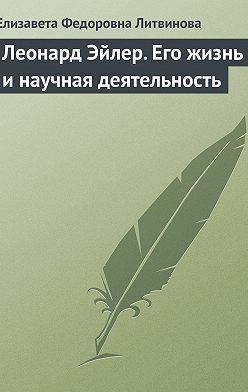 Елизавета Литвинова - Леонард Эйлер. Его жизнь и научная деятельность