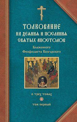 Феофилакт Болгарский - Толкование на Деяния святых апостолов и на Соборные послания святых апостолов Иакова, Петра, Иоанна, Иуды
