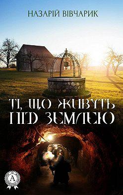 Назарій Вівчарик - Ті, що живуть під землею