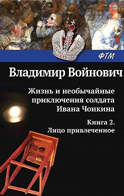 Владимир Войнович - Жизнь и необычайные приключения солдата Ивана Чонкина. Лицо привлеченное