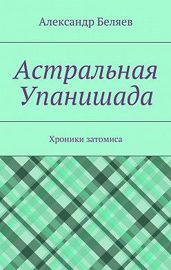 Александр Беляев - Астральная Упанишада. Хроники затомиса