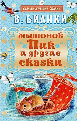 Виталий Бианки - Мышонок Пик и другие сказки
