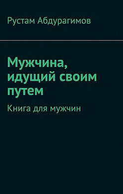 Рустам Абдурагимов - Мужчина, идущий своим путем. Книга для мужчин