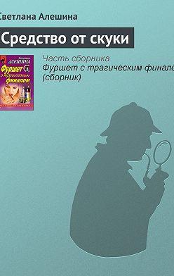 Светлана Алешина - Средство от скуки