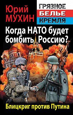 Юрий Мухин - Когда НАТО будет бомбить Россию? Блицкриг против Путина