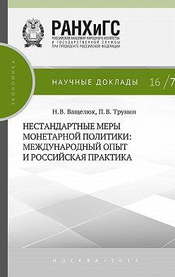 Павел Трунин - Нестандартные меры монетарной политики. Международный опыт и российская практика