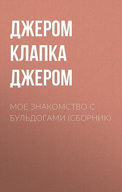 Джером Джером - Мое знакомство с бульдогами (сборник)