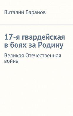 Виталий Баранов - 17-я гвардейская вбоях заРодину. Великая Отечественная война