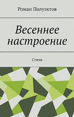 Роман Полуэктов - Весеннее настроение. Стихи