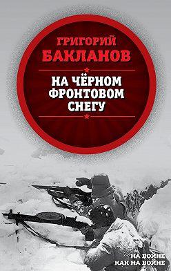 Григорий Бакланов - На черном фронтовом снегу