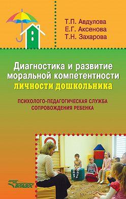 Татьяна Авдулова - Диагностика и развитие моральной компетентности личности дошкольника